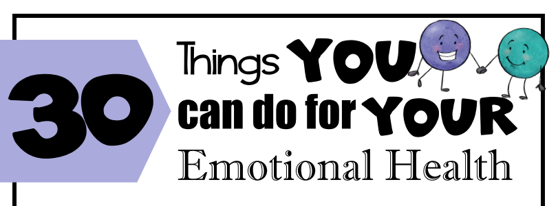 30 Things YOU can do for YOUR Emotional Health